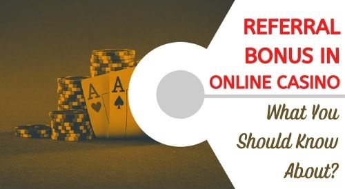 What You Should Know About The Referral Bonus in Online Casinos